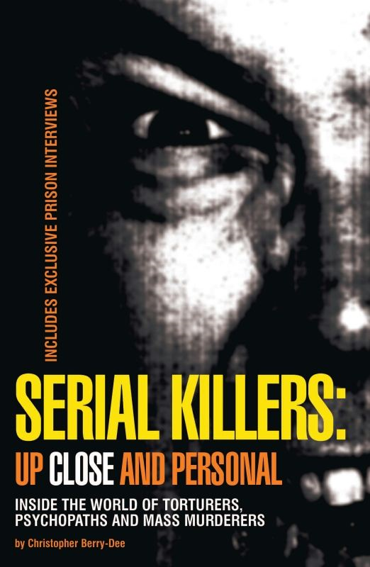 Serial Killers: Up Close and Personal: Inside the World of Torturers, Psychopaths, and Mass Murderers By: Christopher Berry-Dee