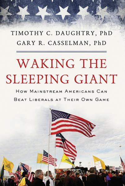 Waking the Sleeping Giant: How Mainstream Americans Can Beat Liberals at Their Own Game By: Gary Casselman,Timothy Daughtry