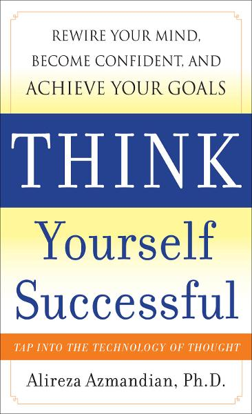 Think Yourself Successful: Rewire Your Mind, Become Confident, and Achieve Your Goals By: Alireza Azmandian