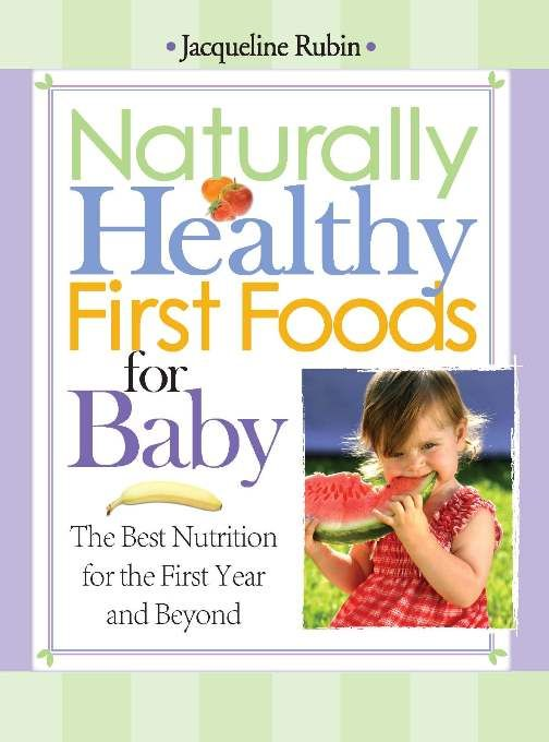 Naturally Healthy First Foods for Baby: The Best Nutrition for the First Year and Beyond By: Jacqueline Rubin