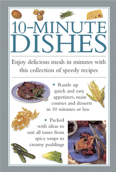 10-Minute Dishes Enjoy Delicious Meals in Minutes with this Collection of Speedy Recipes