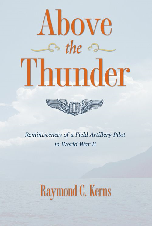 Above The Thunder: Reminiscences of a Field Artillery Pilot in World War II By: Raymond C. Kerns