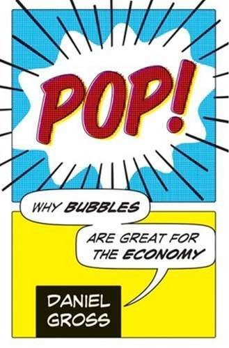 Pop!: Why Bubbles Are Great For The Economy By: Daniel Gross