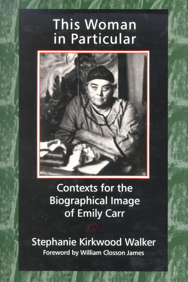 This Woman in Particular: Contexts for the Biographical Image of Emily Carr