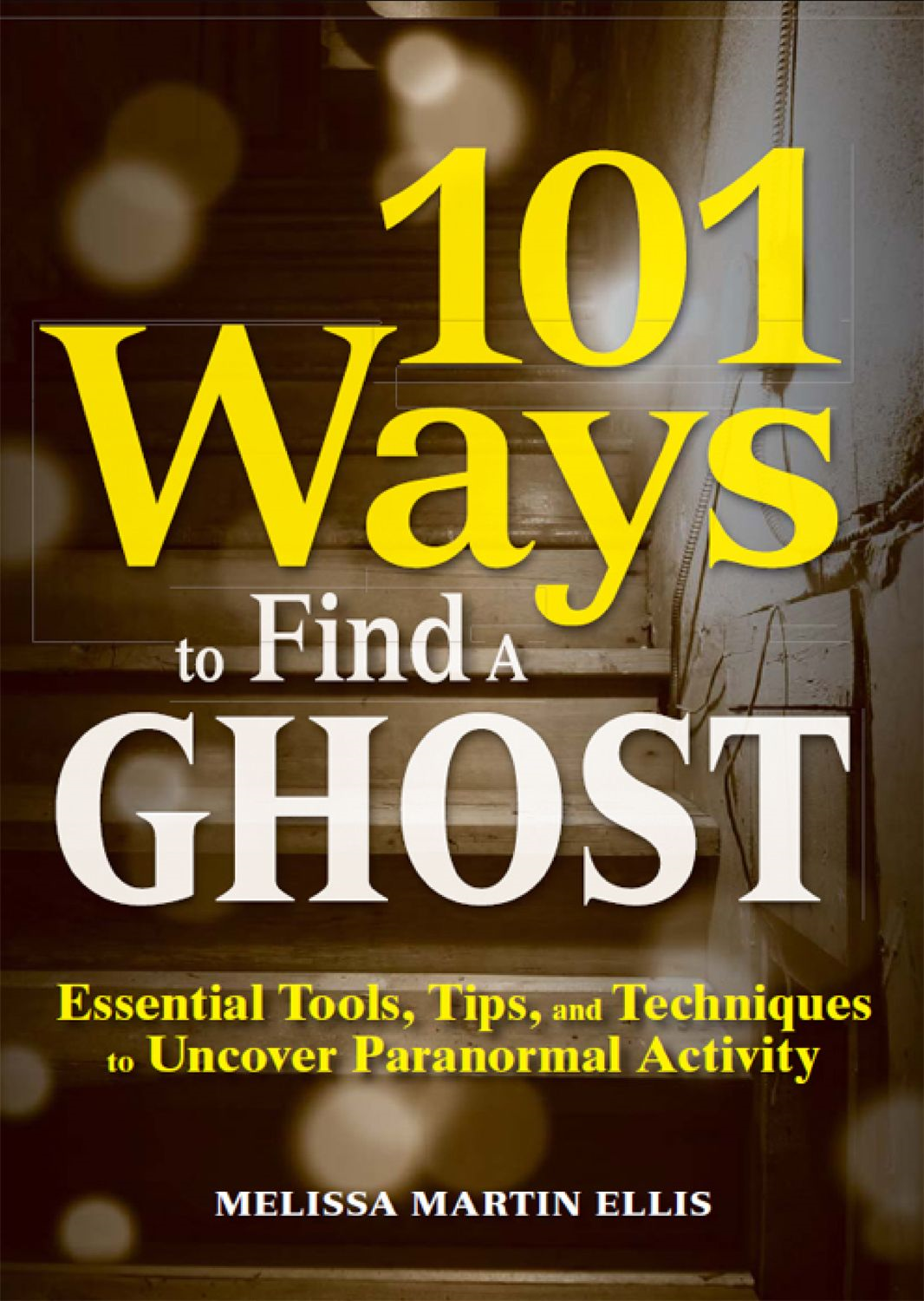 101 Ways to Find a Ghost: Essential Tools, Tips, and Techniques to Uncover Paranormal Activity