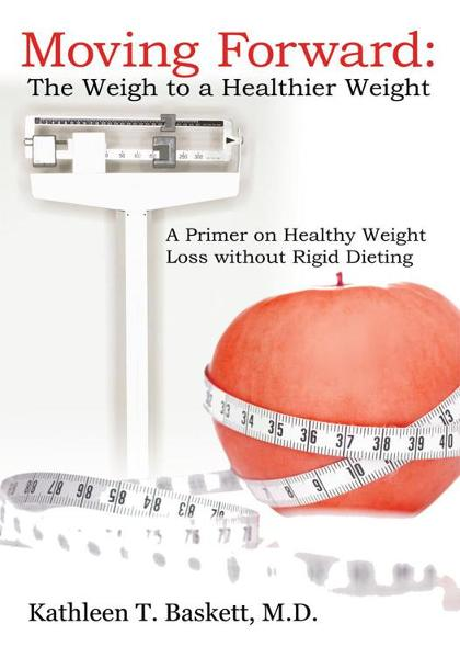 Moving Forward: The Weigh to a Healthier Weight By: Kathleen T. Baskett, M.D.