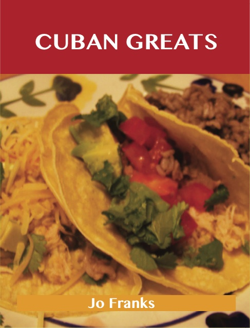Cuban Greats: Delicious Cuban Recipes, The Top 43 Cuban Recipes By: Jo Franks