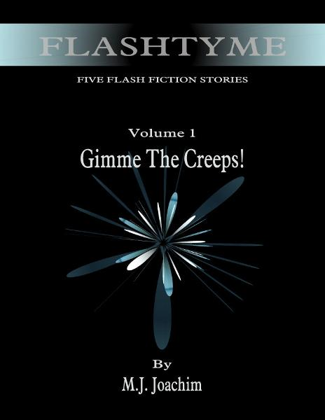 FlashTyme: Five Flash Fiction Stories, Volume 1, Gimme the Creeps By: M. J. Joachim