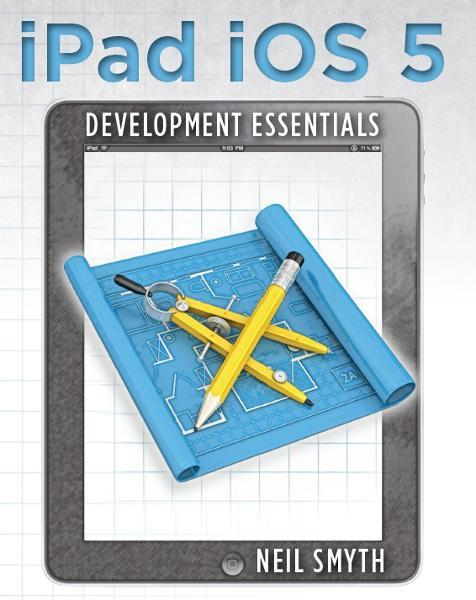 iPad iOS 5 Development Essentials By: Neil Smyth