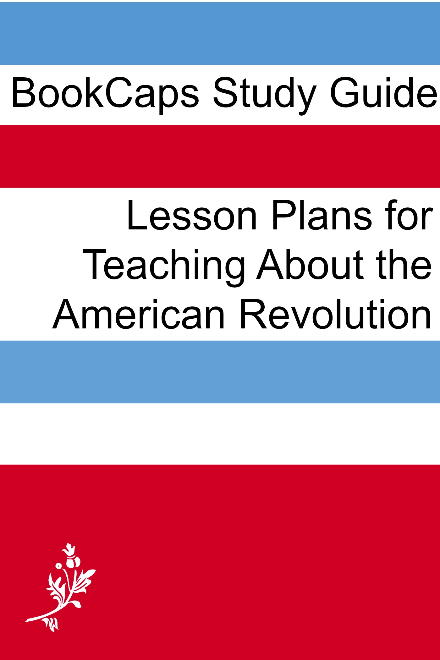 Lesson Plans for Teaching About the American Revolution By: LessonCaps