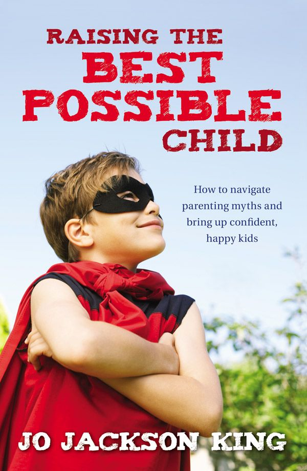 Raising the Best Possible Child: How to parent happy and successful kids from birth to seven