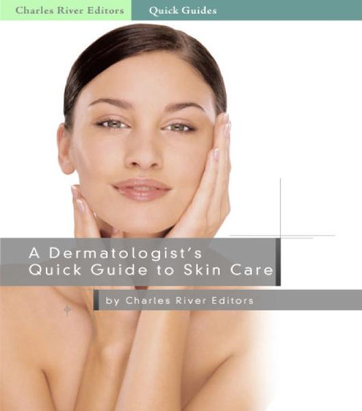 A Dermatologists Quick Guide to Skin Care By: Charles River Editors