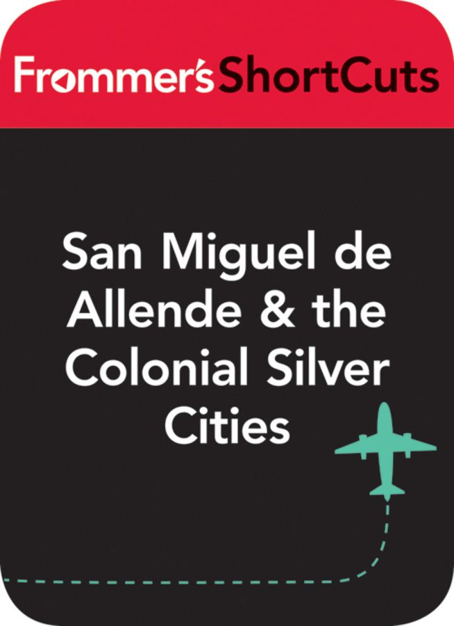San Miguel de Allende & the Colonial Silver Cities, Mexico By: Frommer's ShortCuts
