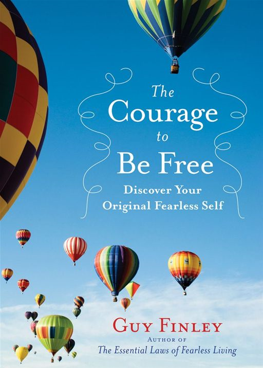 The Courage To Be Free: Discover Your Original Fearless Self By: Guy Finley