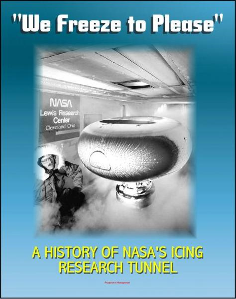 """We Freeze to Please"" - A History of NASA's Icing Research Tunnel and the Quest for Flight Safety (NASA SP-2002-4226) By: Progressive Management"