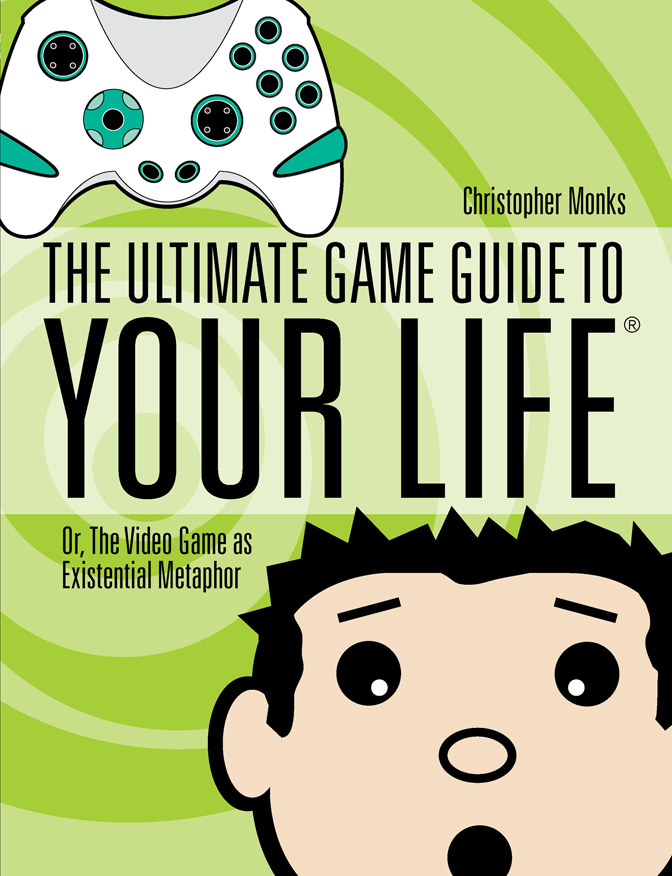 The Ultimate Game Guide To Your Life: Or,  The Video Game As Existential Metaphor