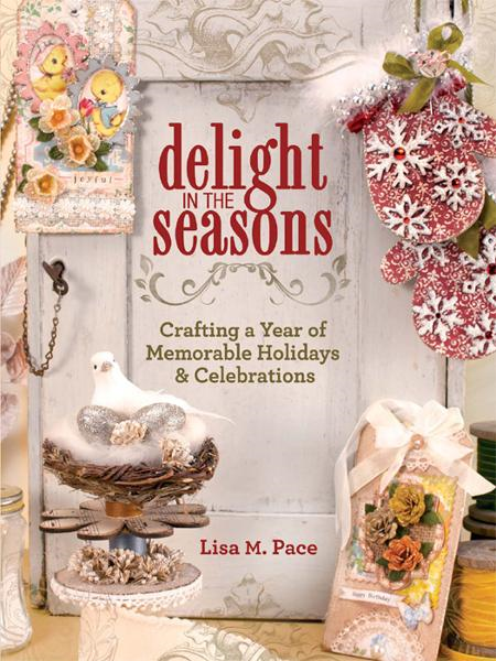 Delight in the Seasons: Crafting a Year of Memorable Holidays and Celebrations By: Lisa M. Pace