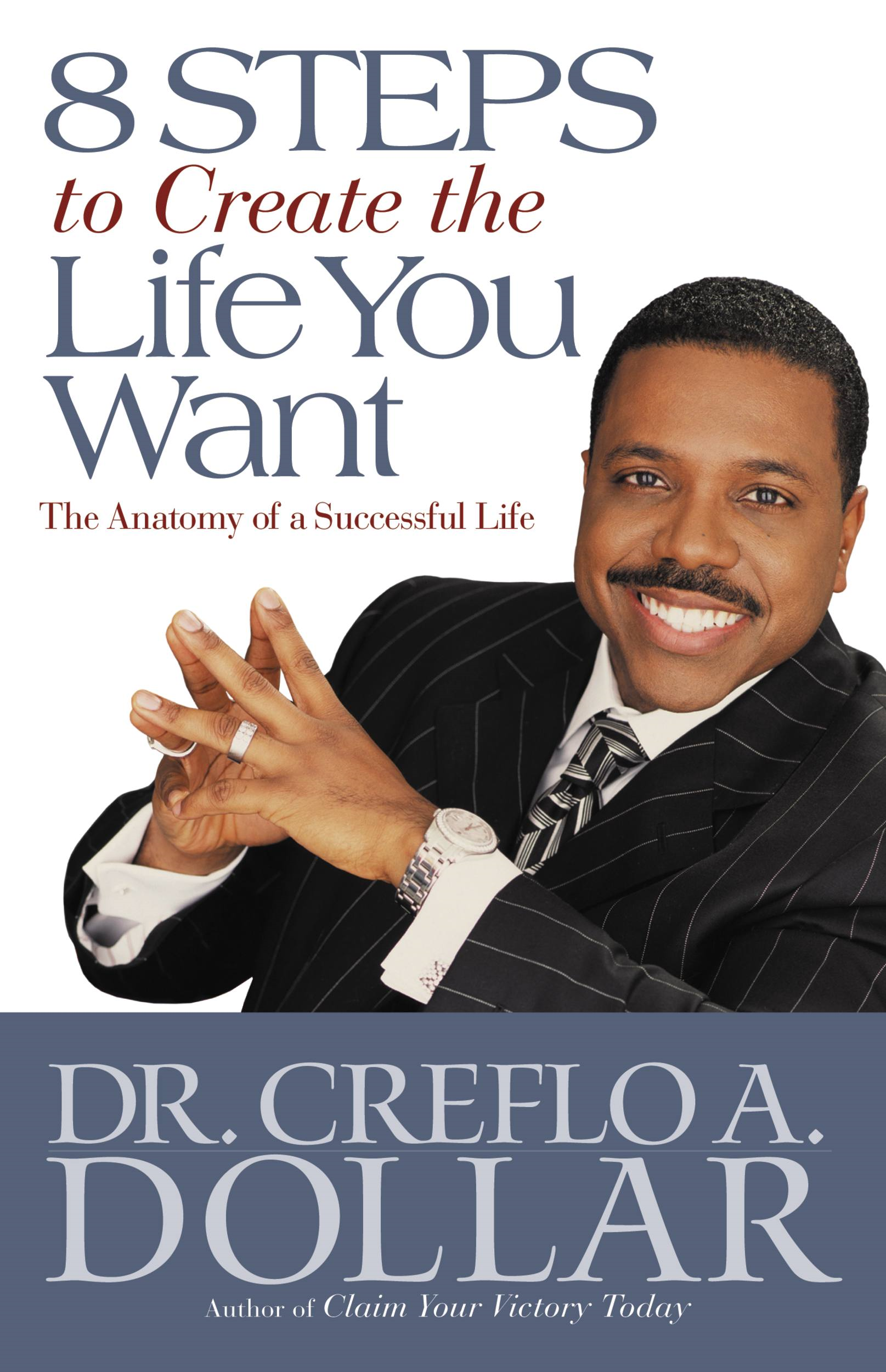8 Steps to Create the Life You Want By: Creflo A. Dollar
