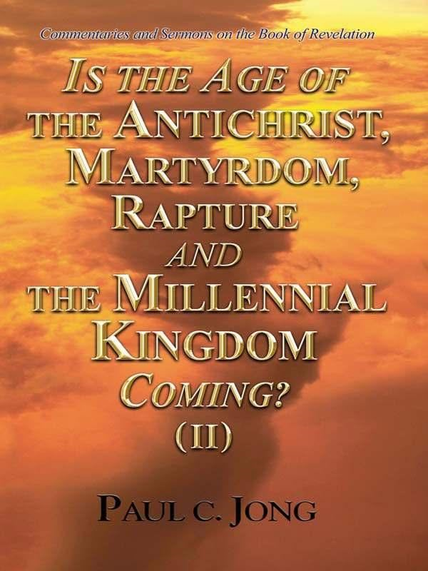 Commentaries and Sermons on the Book of Revelation  - Is the Age of the Antichrist Martyrdom Rapture and the Millennial Kingdom Coming? (II) By: Paul C. Jong