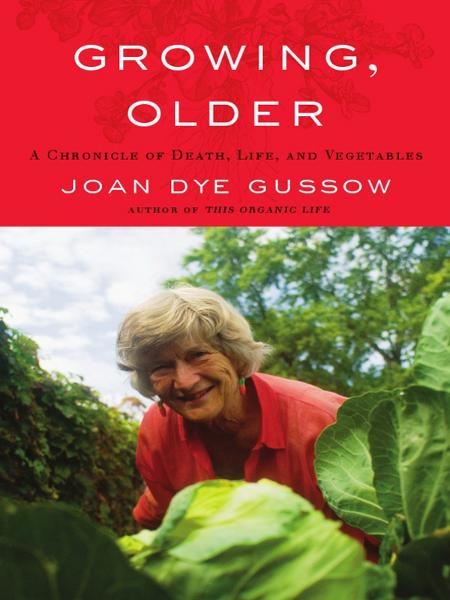 Growing, Older: A Chronicle of Death, Life, and Vegetables By: Joan Dye Gussow