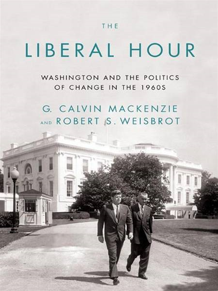 The Liberal Hour: Washington and the Politics of Change in the 1960s By: G. Calvin Mackenzie,Robert Weisbrot