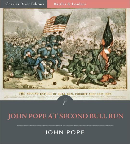 Battles & Leaders of the Civil War: General John Pope at the Second Battle of Bull Run By: John Pope