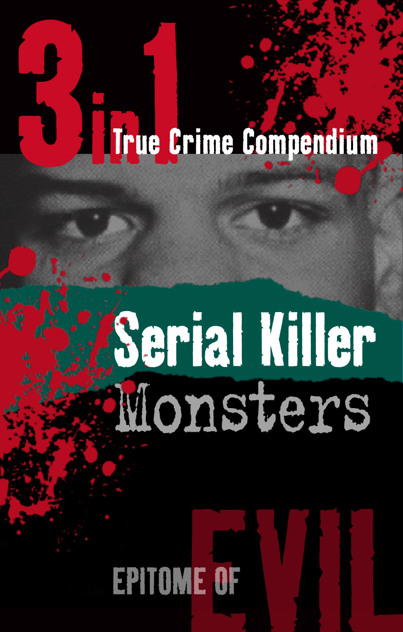 Serial Killer Monsters (3-in-1 True Crime Compendium)