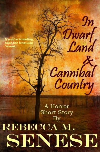 In Dwarf Land & Cannibal Country: A Horror Story By: Rebecca M. Senese