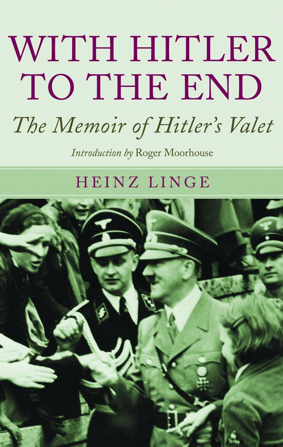 With Hitler To The End: The Memoirs of Hitler's Valet By: Heinz Linge,Roger Moorhouse