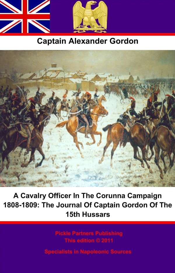 A Cavalry Officer In The Corunna Campaign 1808-1809:: The Journal Of Captain Gordon Of The 15th Hussars By: Captain Alexander Gordon