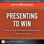 Presenting to Win: How to Use Animation Effectively to Tell Your Story By: Jerry Weissman