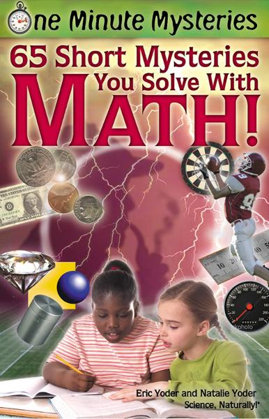 One Minute Mysteries: 65 Short Mysteries You Solve With Math! By: Eric Yoder,Natalie Yoder
