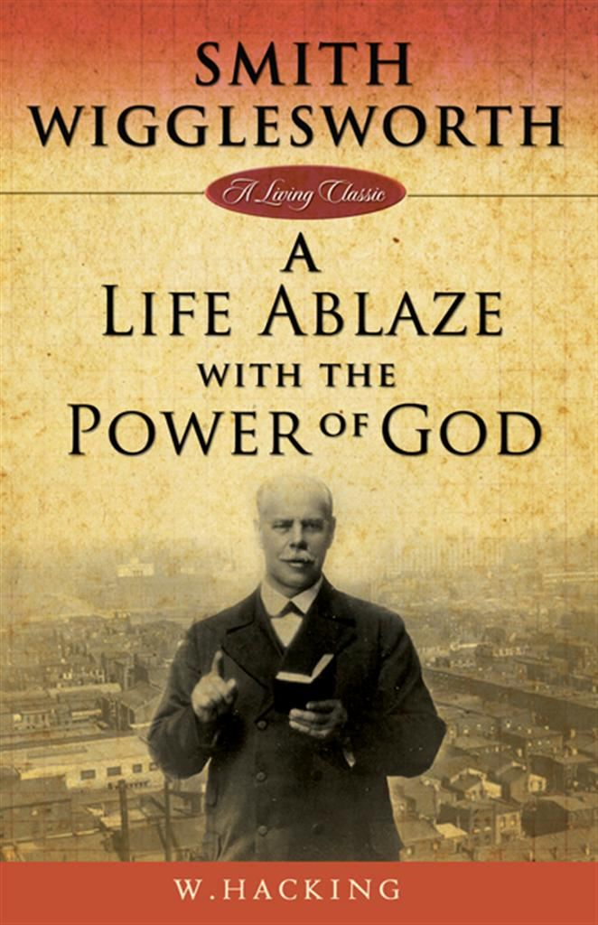 Smith Wigglesworth: A Life Ablaze By: Willie Hacking
