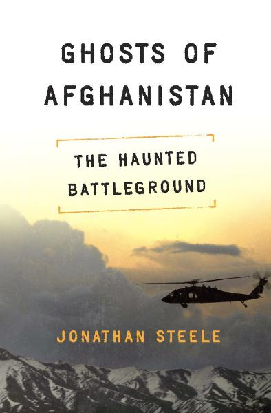 Ghosts of Afghanistan: The Haunted Battleground By: Jonathan Steele