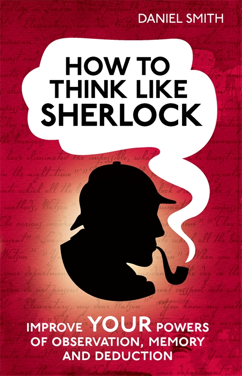 How to Think Like Sherlock By: Daniel Smith