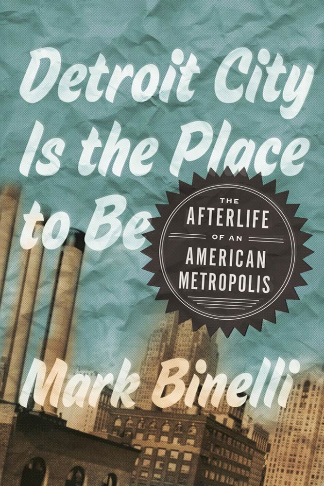 Detroit City Is the Place to Be By: Mark Binelli