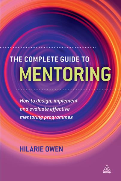 The Complete Guide to Mentoring: How to Design, Implement and Evaluate Effective Mentoring Programmes By: Hilarie Owen