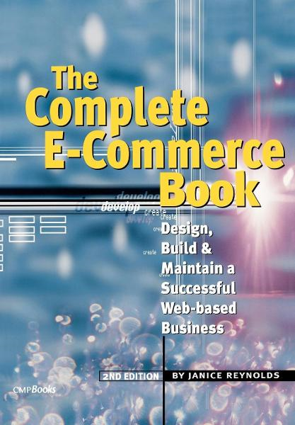 The Complete E-Commerce Book: Design, Build & Maintain a Successful Web-based Business By: Reynolds, Janice