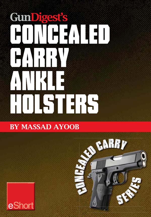 Gun Digest?s Concealed Carry Ankle Holsters eShort: Ankle holsters and concealed carry guns,  plus concealed carry techniques