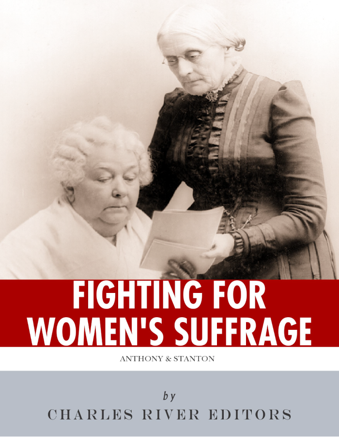 Fighting for Women's Suffrage: The Lives and Legacies of Susan B. Anthony and Elizabeth Cady Stanton By: Charles River Editors