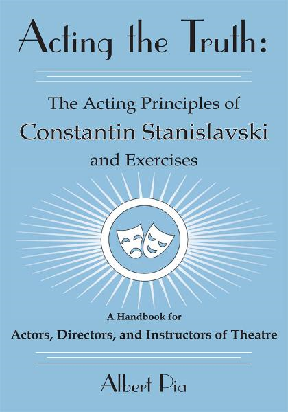 Acting the Truth: The Acting Principles of Constantin Stanislavski and Exercises By: Albert Pia