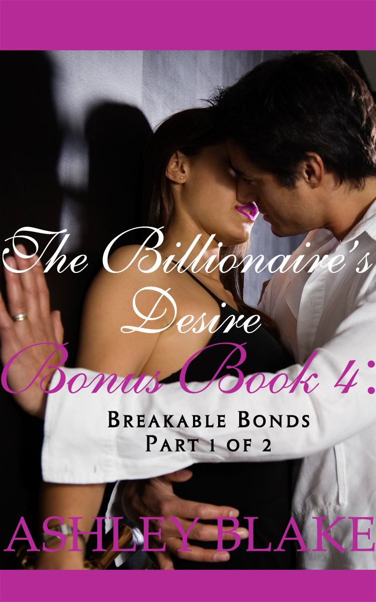 The Billionaire's Desire Bonus Book 4:  Breakable Bonds, Part 1 of 2