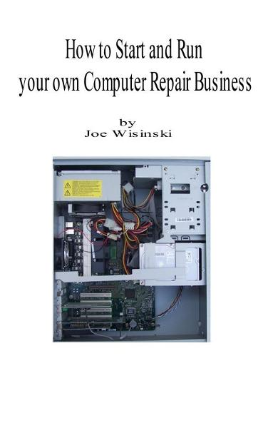 How to start and run your own computer repair business By: Joe Wisinski