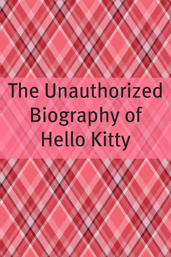 The Unauthorized History of Hello Kitty By: Minute Help Guides