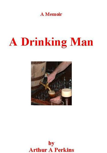 A Drinking Man By: Arthur A Perkins