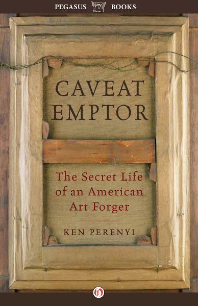 Caveat Emptor: The Secret Life of an American Art Forger By: Ken Perenyi