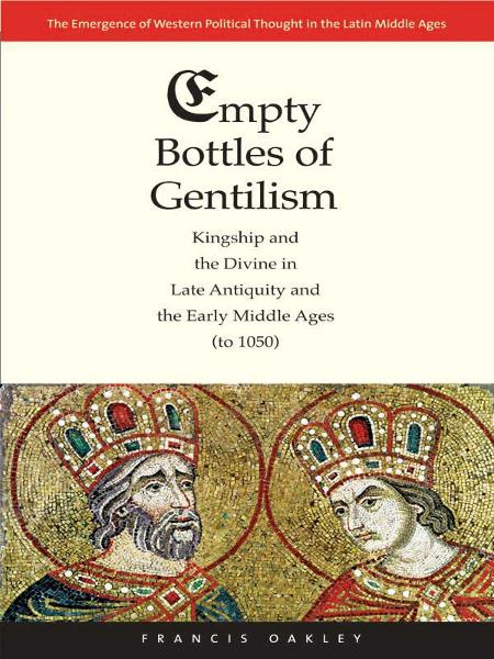 Empty Bottles of Gentilism: Kingship and the Divine in Late Antiquity and the Early Middle Ages (to 1050) By: Francis Oakley