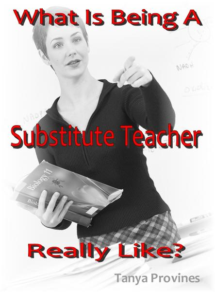 What Is Being A Substitute Teacher Really Like? By: Tanya Provines