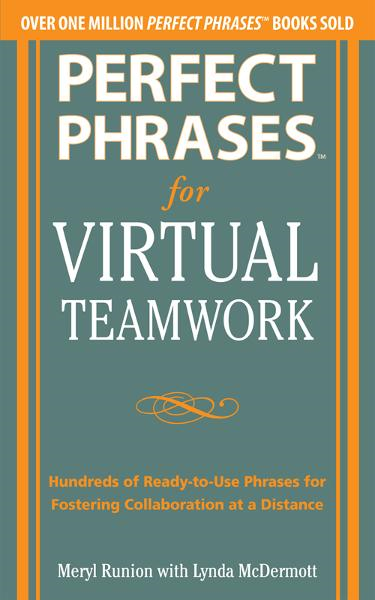 Perfect Phrases for Virtual Teamwork: Hundreds of Ready-to-Use Phrases for Fostering Collaboration at a Distance By:  Lynda McDermott,Meryl Runion