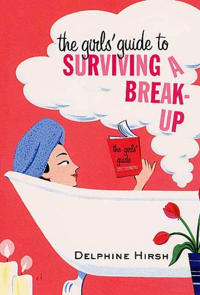 The Girls' Guide to Surviving a Break-Up By: Delpine Hirsh